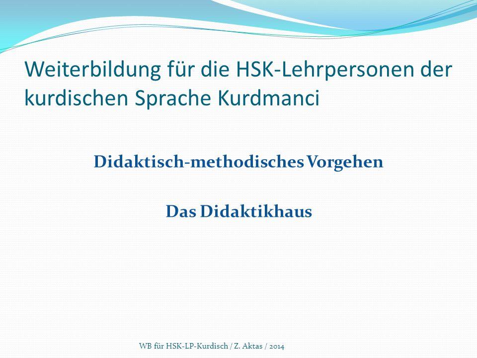 Weiterbildung für die HSK-Lehrpersonen der kurdischen Sprache Kurdmanci Didaktisch-methodisches Vorgehen Das Didaktikhaus WB für HSK-LP-Kurdisch / Z.