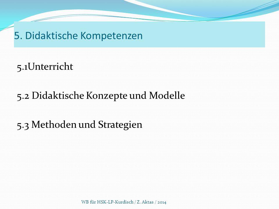 5. Didaktische Kompetenzen 5.1Unterricht 5.2 Didaktische Konzepte und Modelle 5.3 Methoden und Strategien WB für HSK-LP-Kurdisch / Z. Aktas / 2014