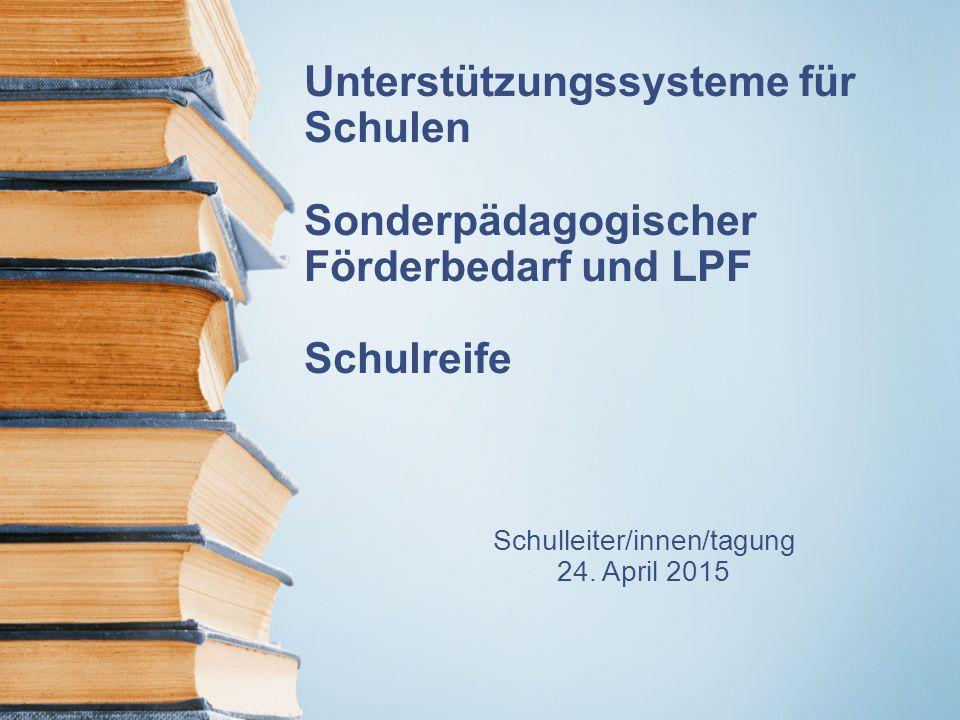 Unterstützungssysteme für Schulen Sonderpädagogischer Förderbedarf und LPF Schulreife Schulleiter/innen/tagung 24. April 2015