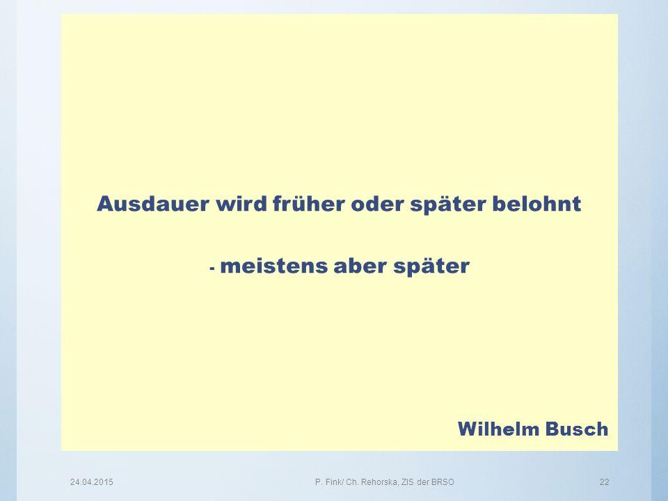 24.04.2015P. Fink/ Ch. Rehorska, ZIS der BRSO22 Ausdauer wird früher oder später belohnt - meistens aber später Wilhelm Busch