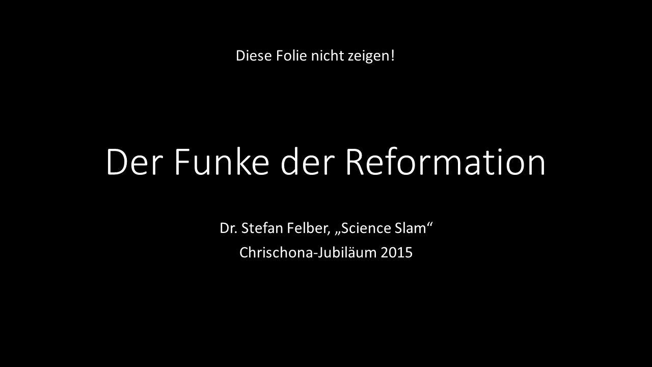 """Der Funke der Reformation Dr. Stefan Felber, """"Science Slam"""" Chrischona-Jubiläum 2015 Diese Folie nicht zeigen!"""