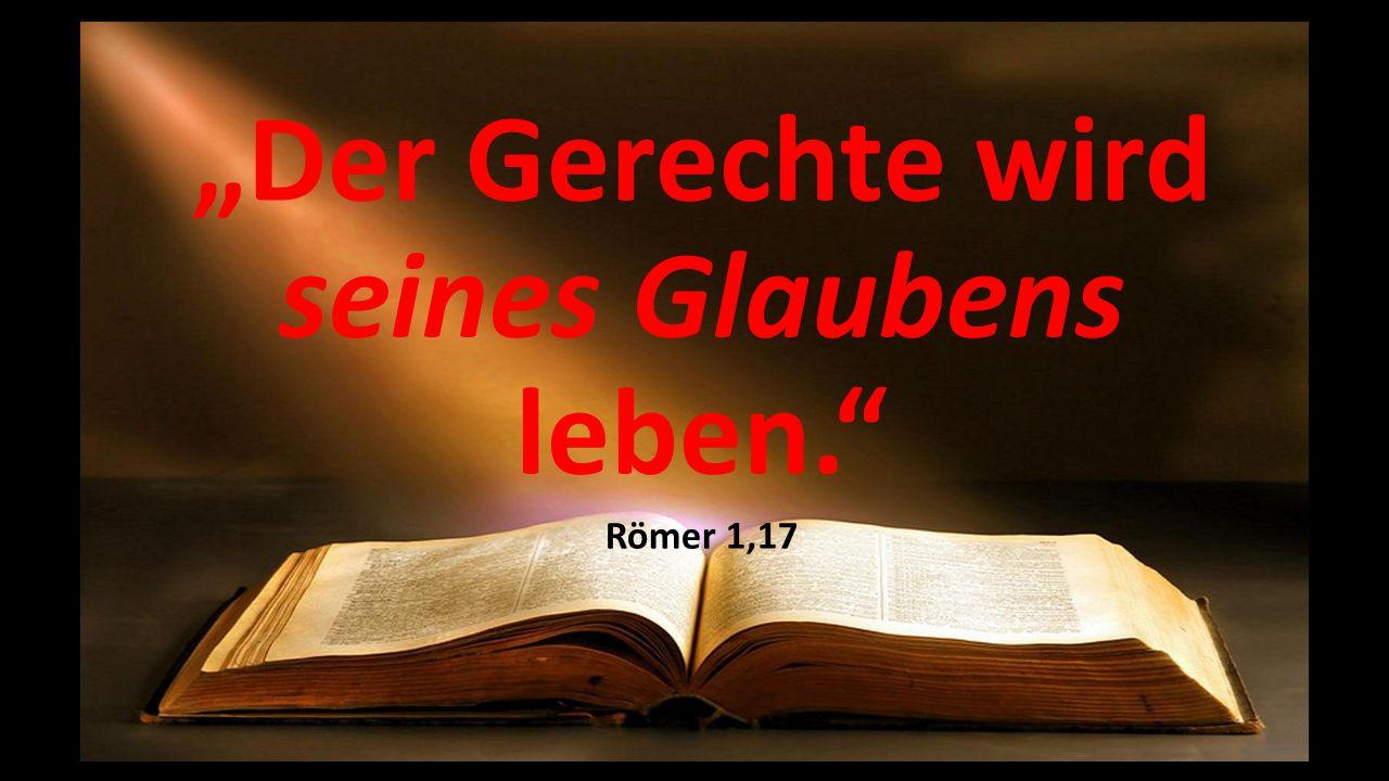 """""""Der Gerechte wird seines Glaubens leben."""" Römer 1,17"""
