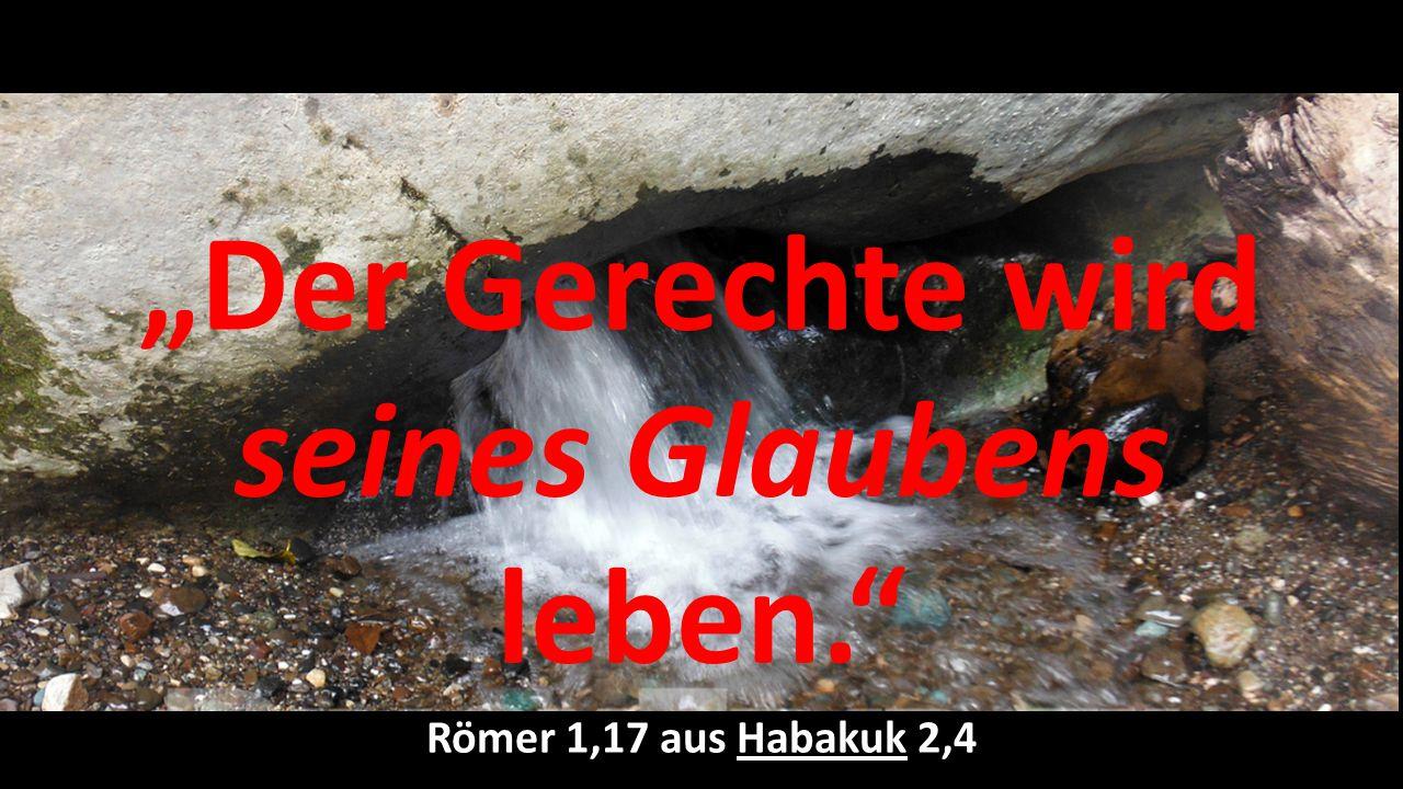 """""""Der Gerechte wird seines Glaubens leben."""" Römer 1,17 aus Habakuk 2,4"""