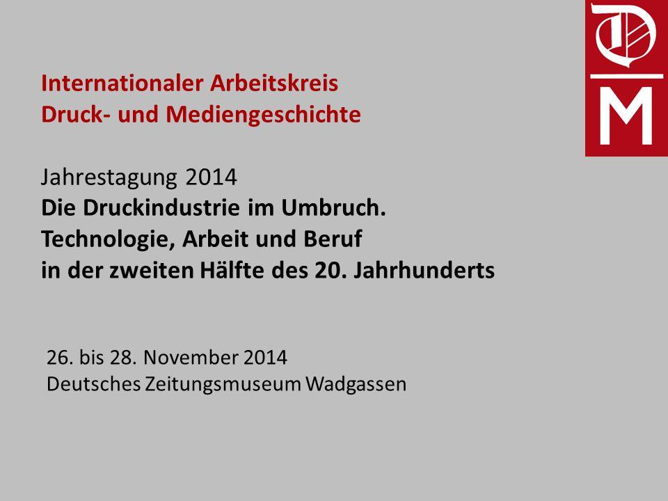 Internationaler Arbeitskreis Druck- und Mediengeschichte Jahrestagung 2014 Die Druckindustrie im Umbruch.