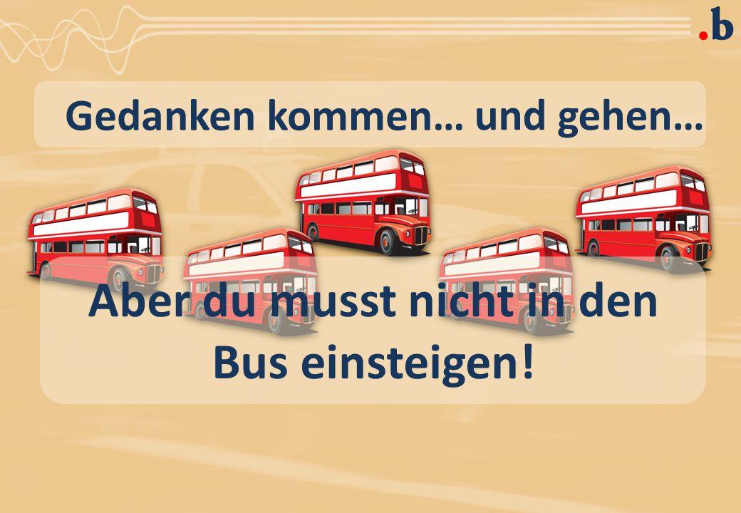 Gedanken kommen… und gehen… Aber du musst nicht in den Bus einsteigen!