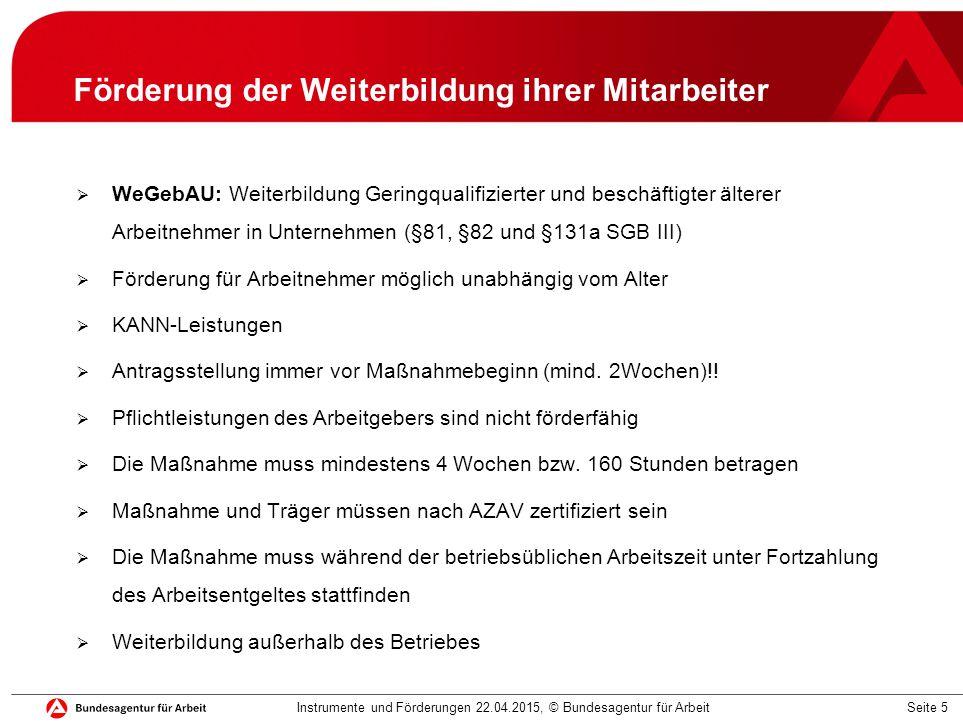 Seite 16 Eingliederungszuschuss §88ff SGB III  Eingliederungszuschuss (EGZ) §88 ff SGBIII  Eingliederungszuschuss für behinderte und schwerbehinderte Menschen §90 SGB III  KANN-Leistung: kein Rechtsanspruch  Antragstellung spätestens vor dem 1.Arbeitstag Instrumente und Förderungen 22.04.2015, © Bundesagentur für Arbeit Arbeits- leistung Stellen- anforderung Minderleistung und Vermittlungshemmnisse Einarbeitungsdauer