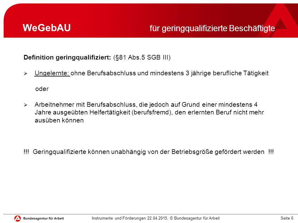 Seite 6 WeGebAU für geringqualifizierte Beschäftigte Definition geringqualifiziert: (§81 Abs.5 SGB III)  Ungelernte: ohne Berufsabschluss und mindest