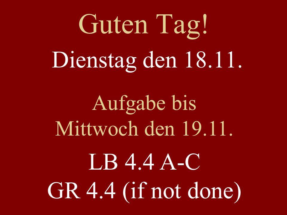 Guten Tag! Dienstag den 18.11. Aufgabe bis Mittwoch den 19.11. LB 4.4 A-C GR 4.4 (if not done)