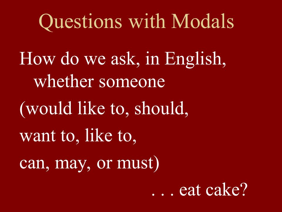 Questions with Modals How do we ask, in English, whether someone (would like to, should, want to, like to, can, may, or must)... eat cake?
