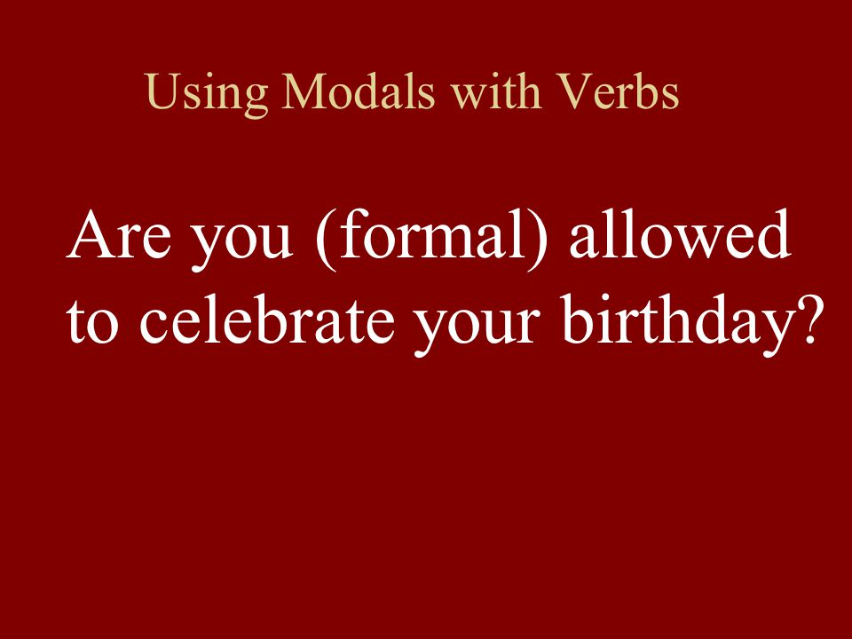 Using Modals with Verbs Are you (formal) allowed to celebrate your birthday?