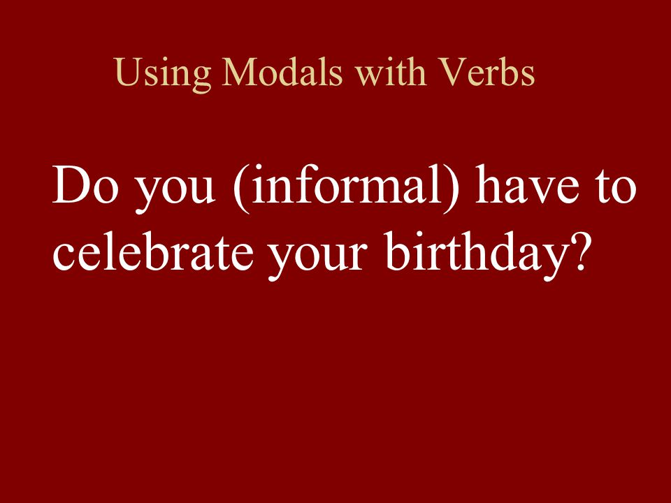 Using Modals with Verbs Do you (informal) have to celebrate your birthday?