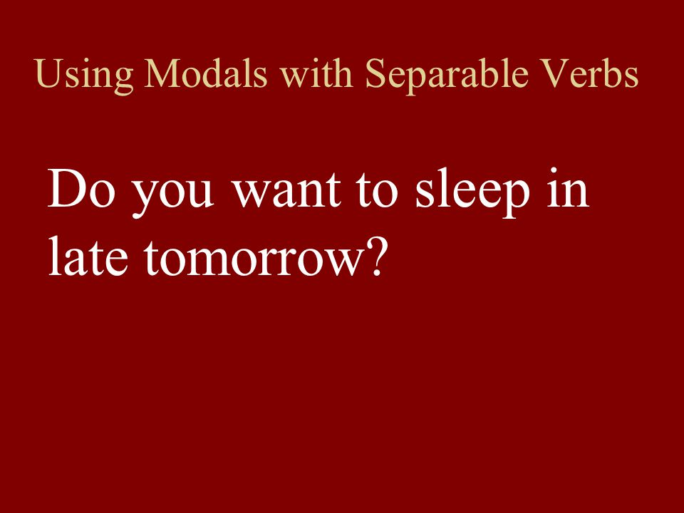 Using Modals with Separable Verbs Do you want to sleep in late tomorrow?