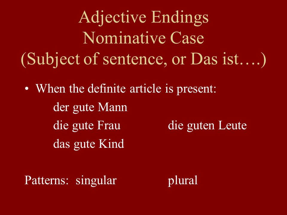Adjective Endings Nominative Case (Subject of sentence, or Das ist….) When the definite article is present: der gute Mann die gute Fraudie guten Leute