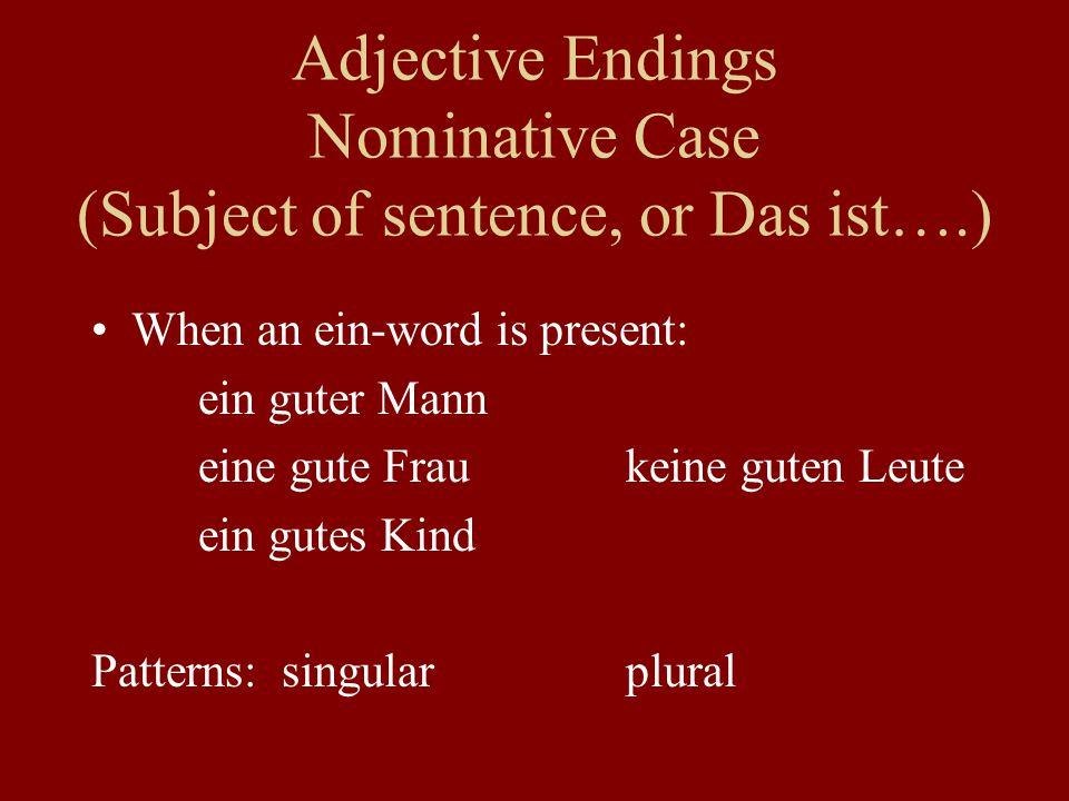 Adjective Endings Nominative Case (Subject of sentence, or Das ist….) When an ein-word is present: ein guter Mann eine gute Fraukeine guten Leute ein gutes Kind Patterns: singularplural