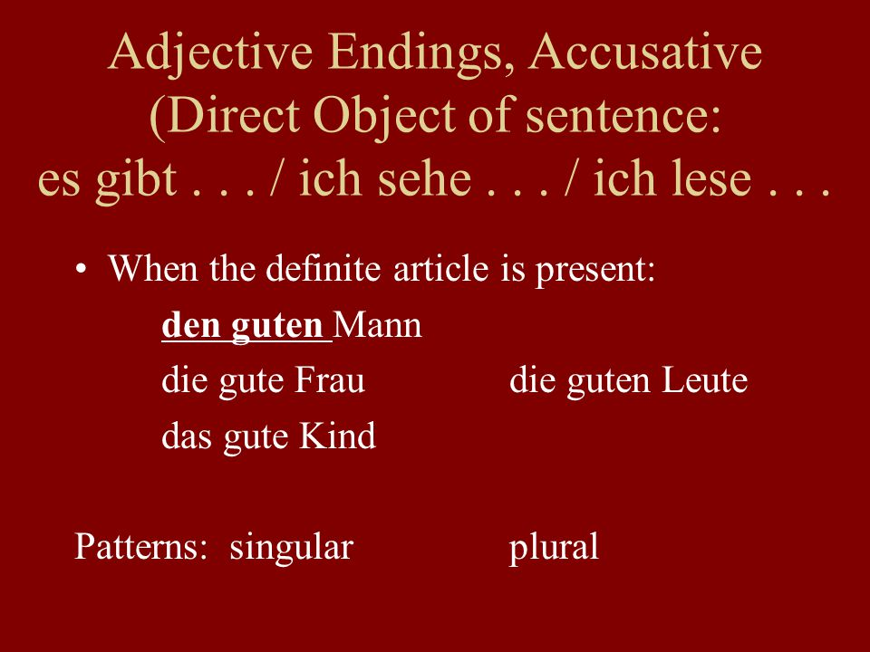 Adjective Endings, Accusative (Direct Object of sentence: es gibt... / ich sehe... / ich lese... When the definite article is present: den guten Mann