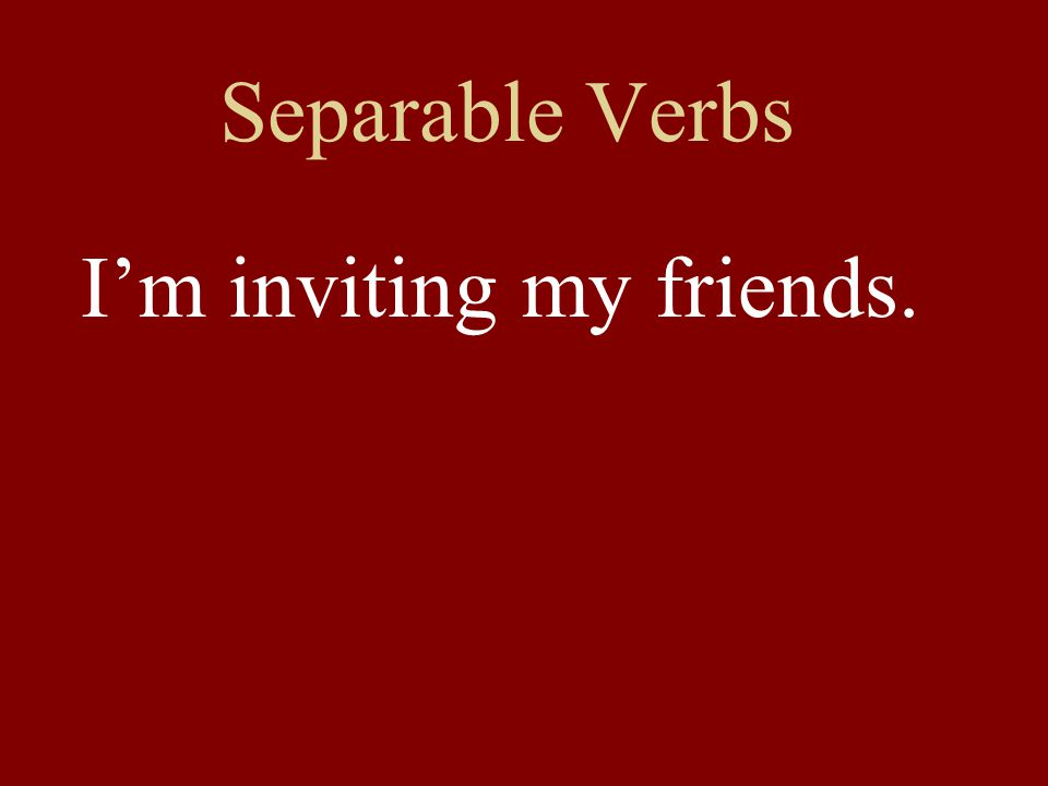 Separable Verbs I'm inviting my friends.