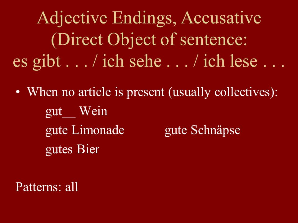 When no article is present (usually collectives): gut__ Wein gute Limonadegute Schnäpse gutes Bier Patterns: all Adjective Endings, Accusative (Direct