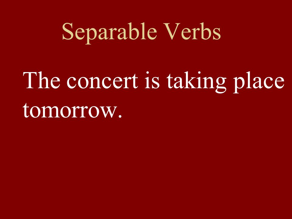 Separable Verbs The concert is taking place tomorrow.