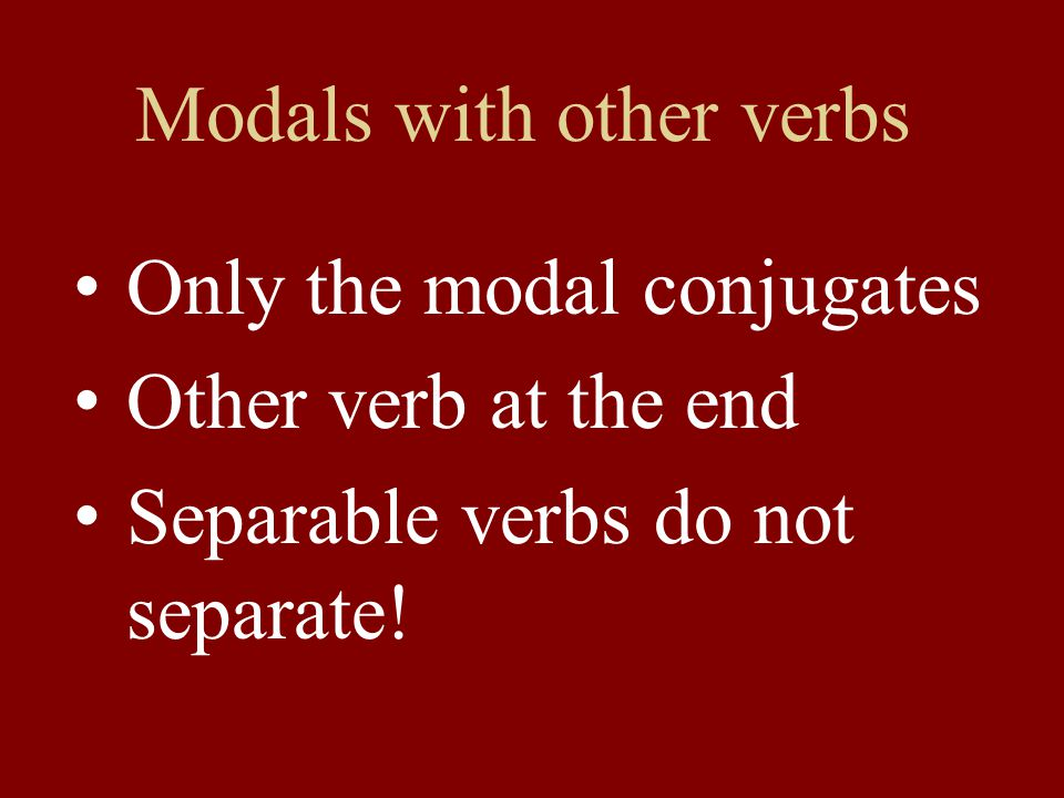 Modals with other verbs Only the modal conjugates Other verb at the end Separable verbs do not separate!