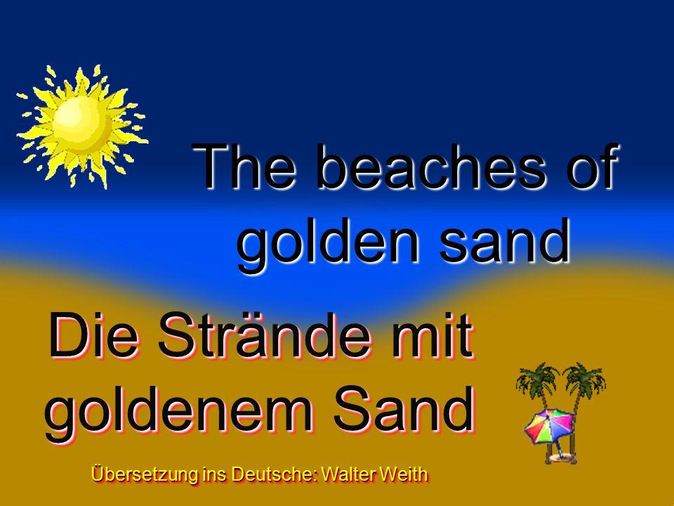 1 Die Strände mit goldenem Sand Übersetzung ins Deutsche: Walter Weith Die Strände mit goldenem Sand Übersetzung ins Deutsche: Walter Weith The beaches of golden sand