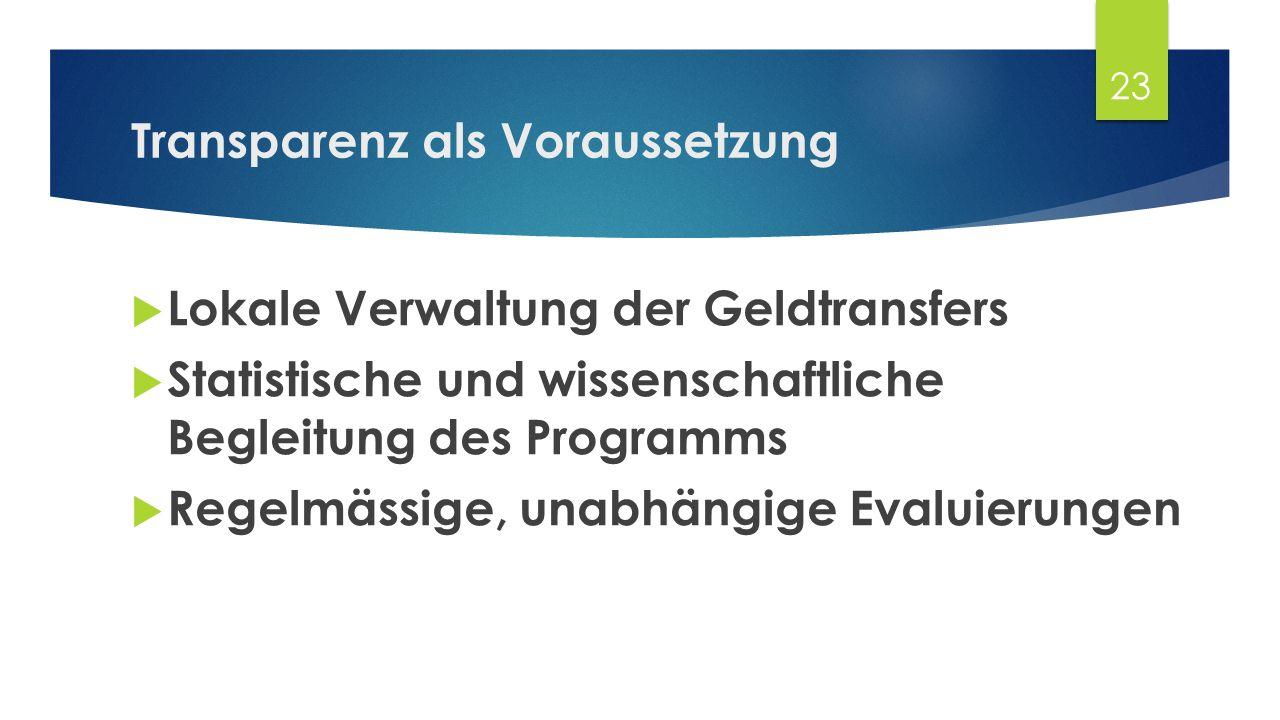 Transparenz als Voraussetzung  Lokale Verwaltung der Geldtransfers  Statistische und wissenschaftliche Begleitung des Programms  Regelmässige, unabhängige Evaluierungen 23