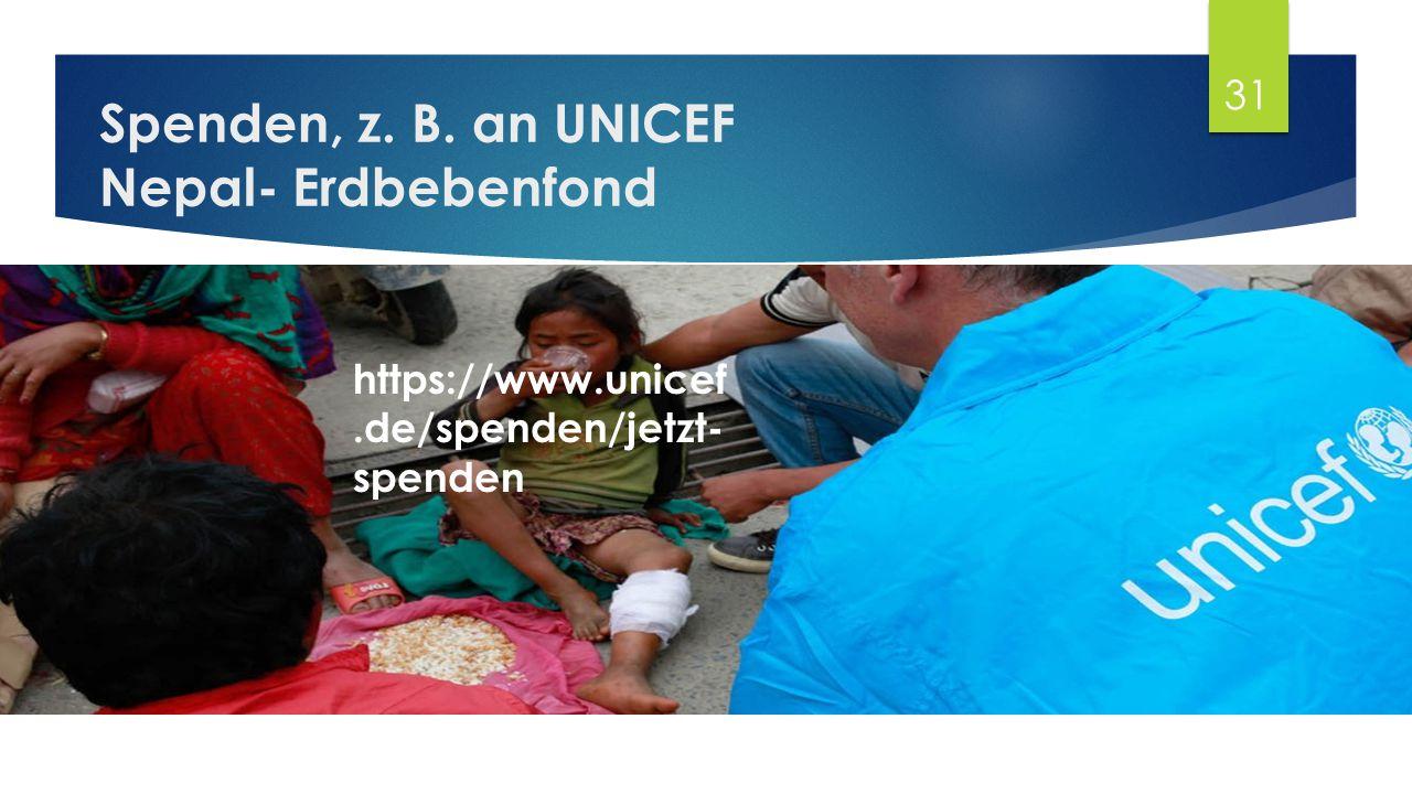 Spenden, z. B. an UNICEF Nepal- Erdbebenfond 31 https://www.unicef.de/spenden/jetzt- spenden