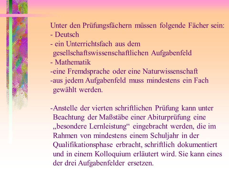 Unter den Prüfungsfächern müssen folgende Fächer sein: - Deutsch - ein Unterrichtsfach aus dem gesellschaftswissenschaftlichen Aufgabenfeld - Mathematik -eine Fremdsprache oder eine Naturwissenschaft -aus jedem Aufgabenfeld muss mindestens ein Fach gewählt werden.
