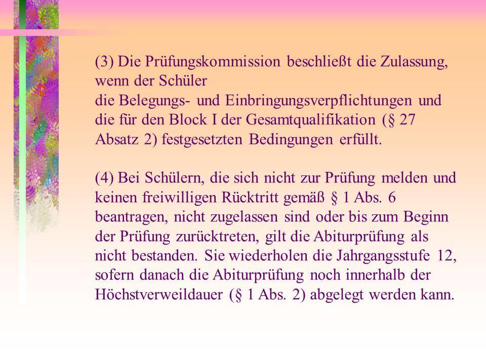 (3) Die Prüfungskommission beschließt die Zulassung, wenn der Schüler die Belegungs- und Einbringungsverpflichtungen und die für den Block I der Gesamtqualifikation (§ 27 Absatz 2) festgesetzten Bedingungen erfüllt.