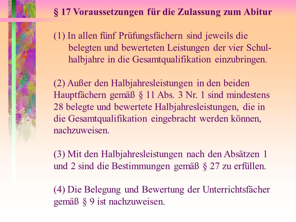 § 17 Voraussetzungen für die Zulassung zum Abitur (1) In allen fünf Prüfungsfächern sind jeweils die belegten und bewerteten Leistungen der vier Schul- halbjahre in die Gesamtqualifikation einzubringen.