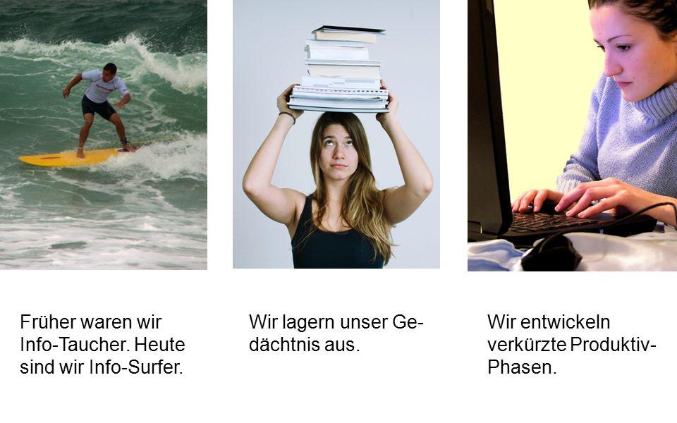 Früher waren wir Info-Taucher. Heute sind wir Info-Surfer. Wir lagern unser Ge- dächtnis aus. Wir entwickeln verkürzte Produktiv- Phasen.