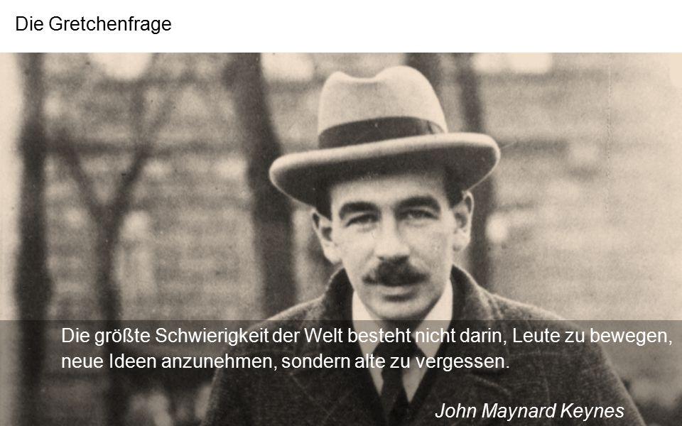 Die Gretchenfrage Die größte Schwierigkeit der Welt besteht nicht darin, Leute zu bewegen, neue Ideen anzunehmen, sondern alte zu vergessen. John Mayn