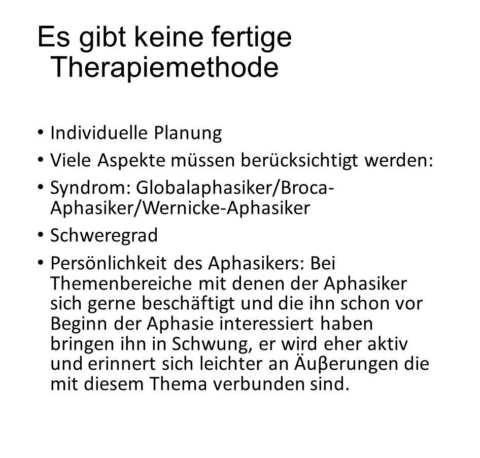 Es gibt keine fertige Therapiemethode Individuelle Planung Viele Aspekte müssen berücksichtigt werden: Syndrom: Globalaphasiker/Broca- Aphasiker/Werni