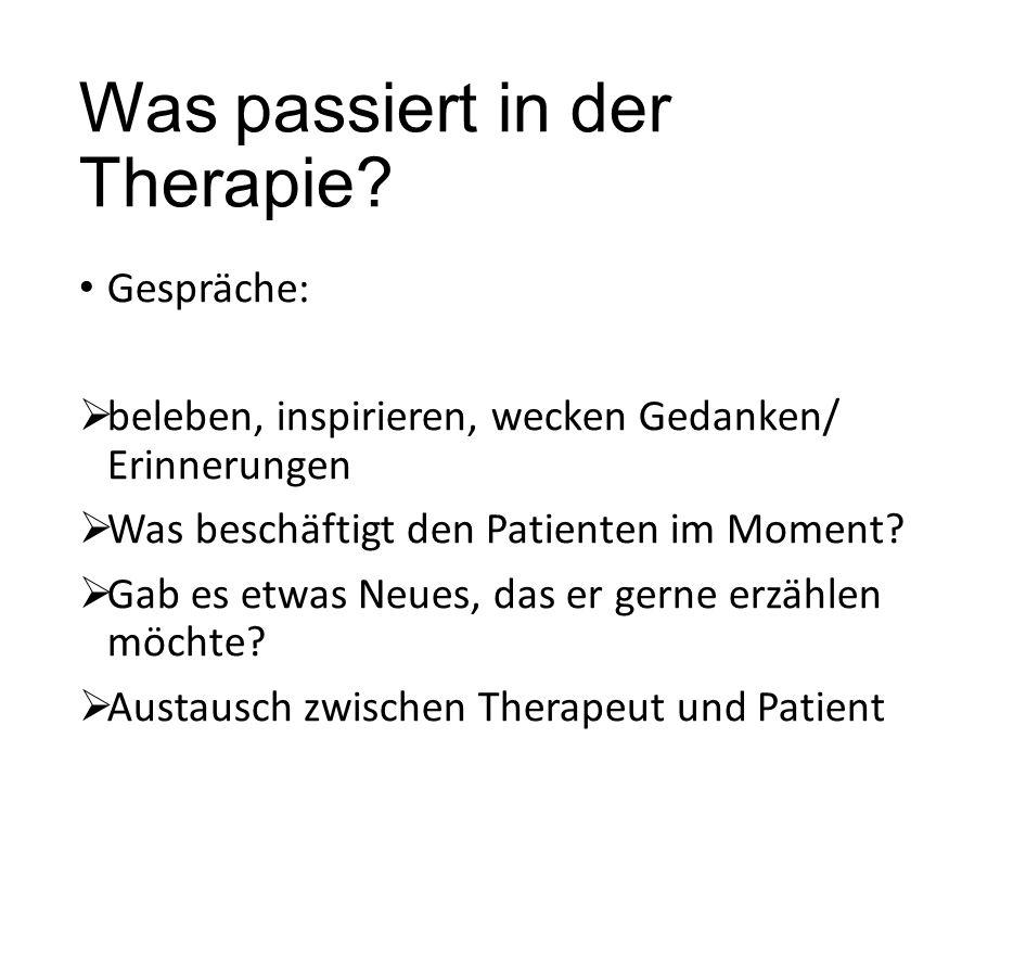 Was passiert in der Therapie? Gespräche:  beleben, inspirieren, wecken Gedanken/ Erinnerungen  Was beschäftigt den Patienten im Moment?  Gab es etw