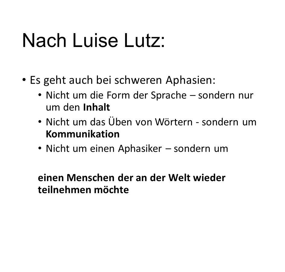 Nach Luise Lutz: Es geht auch bei schweren Aphasien: Nicht um die Form der Sprache – sondern nur um den Inhalt Nicht um das Üben von Wörtern - sondern