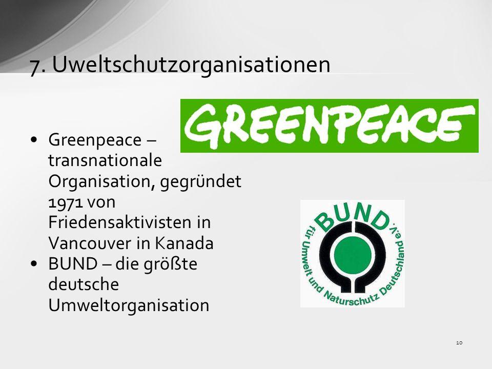 7. Uweltschutzorganisationen Greenpeace – transnationale Organisation, gegründet 1971 von Friedensaktivisten in Vancouver in Kanada BUND – die größte