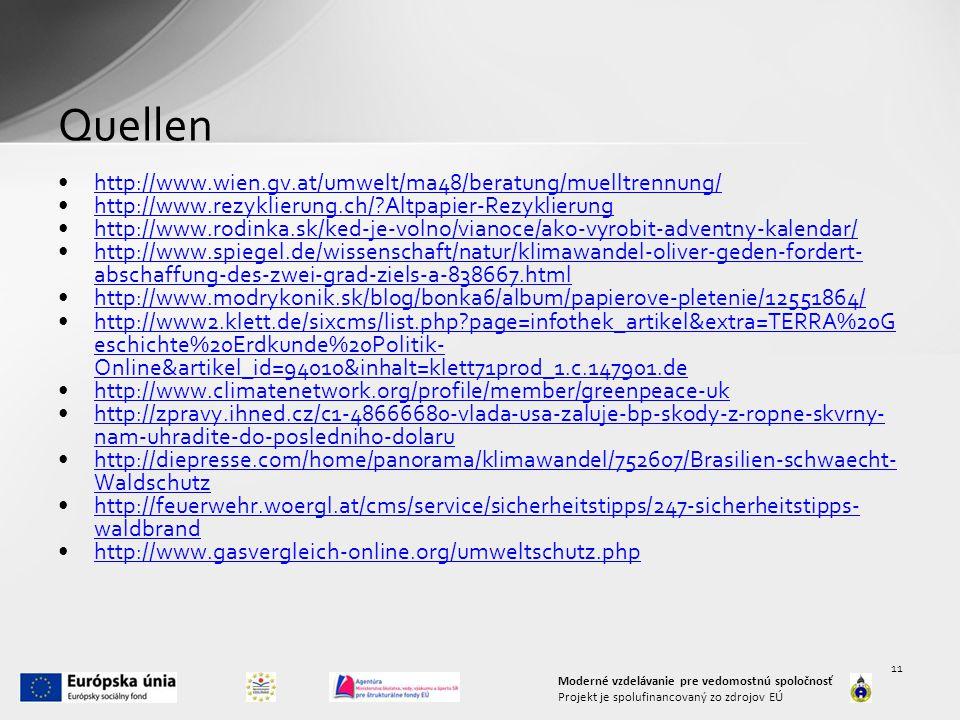 Quellen http://www.wien.gv.at/umwelt/ma48/beratung/muelltrennung/ http://www.rezyklierung.ch/?Altpapier-Rezyklierung http://www.rodinka.sk/ked-je-volno/vianoce/ako-vyrobit-adventny-kalendar/ http://www.spiegel.de/wissenschaft/natur/klimawandel-oliver-geden-fordert- abschaffung-des-zwei-grad-ziels-a-838667.htmlhttp://www.spiegel.de/wissenschaft/natur/klimawandel-oliver-geden-fordert- abschaffung-des-zwei-grad-ziels-a-838667.html http://www.modrykonik.sk/blog/bonka6/album/papierove-pletenie/12551864/ http://www2.klett.de/sixcms/list.php?page=infothek_artikel&extra=TERRA%20G eschichte%20Erdkunde%20Politik- Online&artikel_id=94010&inhalt=klett71prod_1.c.147901.dehttp://www2.klett.de/sixcms/list.php?page=infothek_artikel&extra=TERRA%20G eschichte%20Erdkunde%20Politik- Online&artikel_id=94010&inhalt=klett71prod_1.c.147901.de http://www.climatenetwork.org/profile/member/greenpeace-uk http://zpravy.ihned.cz/c1-48666680-vlada-usa-zaluje-bp-skody-z-ropne-skvrny- nam-uhradite-do-posledniho-dolaruhttp://zpravy.ihned.cz/c1-48666680-vlada-usa-zaluje-bp-skody-z-ropne-skvrny- nam-uhradite-do-posledniho-dolaru http://diepresse.com/home/panorama/klimawandel/752607/Brasilien-schwaecht- Waldschutzhttp://diepresse.com/home/panorama/klimawandel/752607/Brasilien-schwaecht- Waldschutz http://feuerwehr.woergl.at/cms/service/sicherheitstipps/247-sicherheitstipps- waldbrandhttp://feuerwehr.woergl.at/cms/service/sicherheitstipps/247-sicherheitstipps- waldbrand http://www.gasvergleich-online.org/umweltschutz.php Moderné vzdelávanie pre vedomostnú spoločnosť Projekt je spolufinancovaný zo zdrojov EÚ 11
