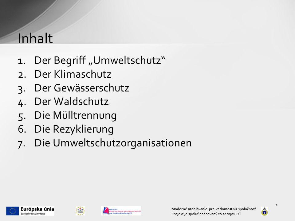 "Inhalt 1.Der Begriff ""Umweltschutz 2.Der Klimaschutz 3.Der Gewässerschutz 4.Der Waldschutz 5.Die Mülltrennung 6.Die Rezyklierung 7.Die Umweltschutzorganisationen Moderné vzdelávanie pre vedomostnú spoločnosť Projekt je spolufinancovaný zo zdrojov EÚ 2"
