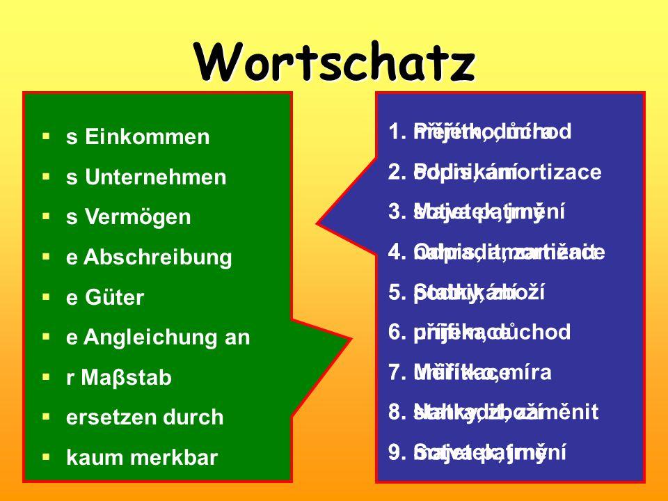 Wortschatz  s Einkommen  s Unternehmen  s Vermögen  e Abschreibung  e Güter  e Angleichung an  r Maβstab  ersetzen durch  kaum merkbar 1.měřítko, míra 2.odpis, amortizace 3.sotva patrný 4.nahradit, zaměnit 5.podnikání 6.příjem, důchod 7.unifikace 8.statky, zboží 9.majetek, jmění 1.Příjem, důchod 2.Podnikání 3.Majetek, jmění 4.Odpis, amortizace 5.Statky, zboží 6.unifikace 7.Měřítko, míra 8.Nahradit, zaměnit 9.Sotva patrný
