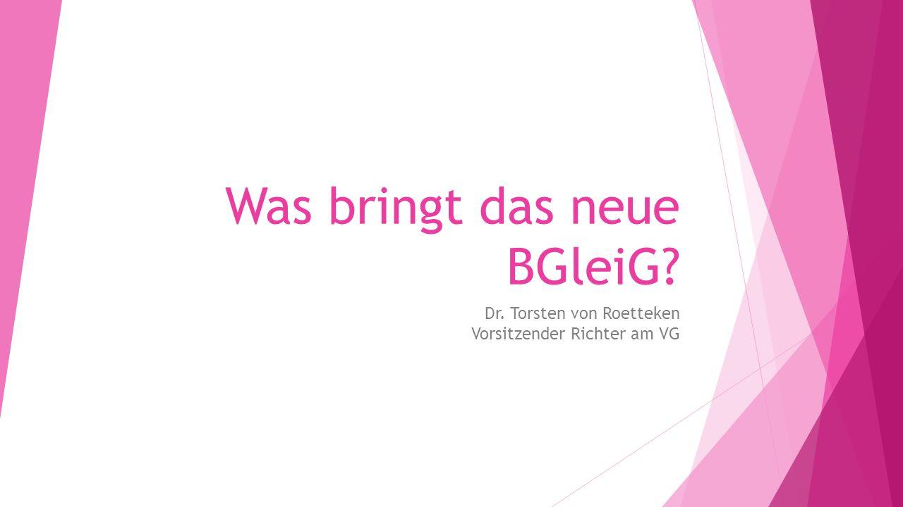 Was bringt das neue BGleiG? Dr. Torsten von Roetteken Vorsitzender Richter am VG