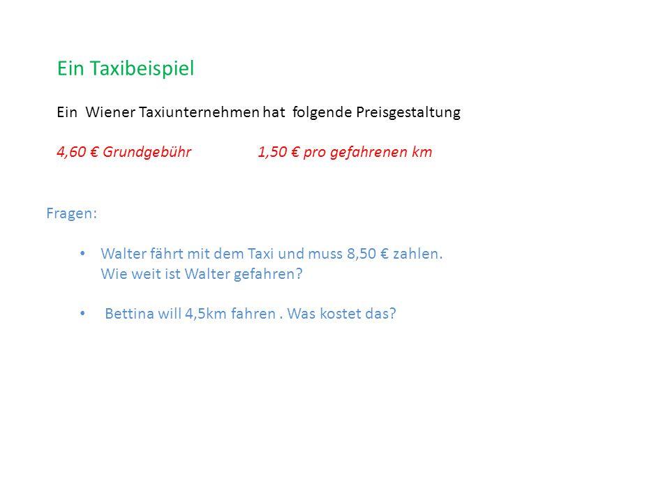 Ein Taxibeispiel Ein Wiener Taxiunternehmen hat folgende Preisgestaltung 4,60 € Grundgebühr1,50 € pro gefahrenen km Fragen: Walter fährt mit dem Taxi und muss 8,50 € zahlen.