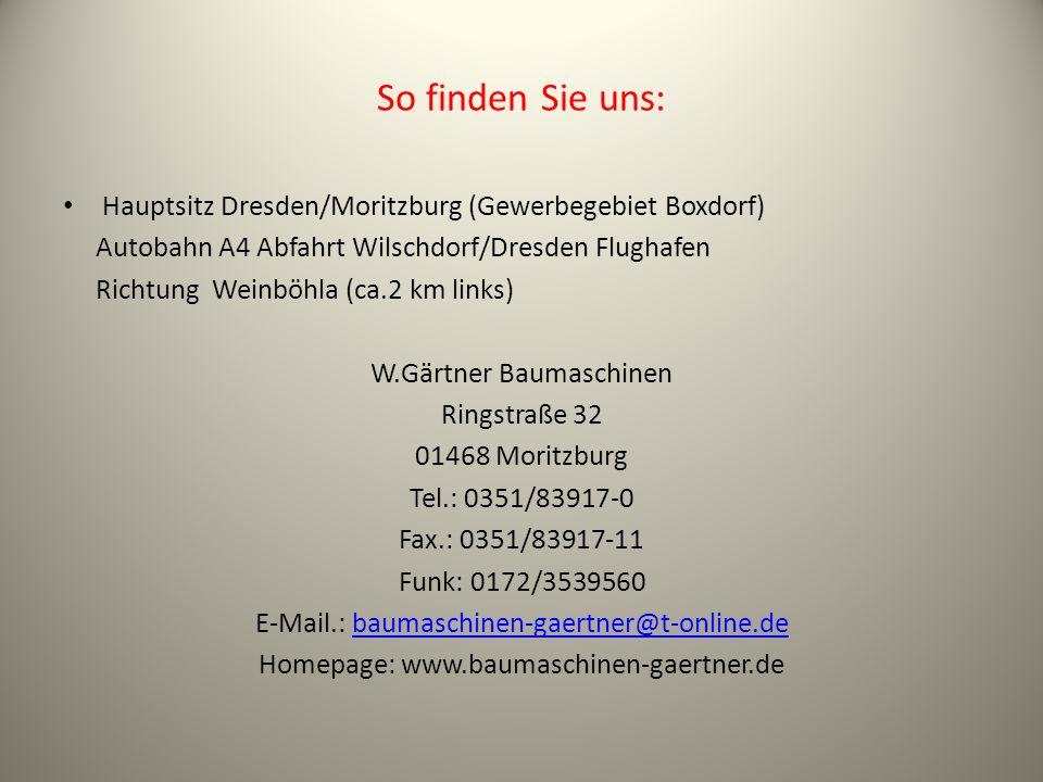 So finden Sie uns: Hauptsitz Dresden/Moritzburg (Gewerbegebiet Boxdorf) Autobahn A4 Abfahrt Wilschdorf/Dresden Flughafen Richtung Weinböhla (ca.2 km links) W.Gärtner Baumaschinen Ringstraße 32 01468 Moritzburg Tel.: 0351/83917-0 Fax.: 0351/83917-11 Funk: 0172/3539560 E-Mail.: baumaschinen-gaertner@t-online.debaumaschinen-gaertner@t-online.de Homepage: www.baumaschinen-gaertner.de
