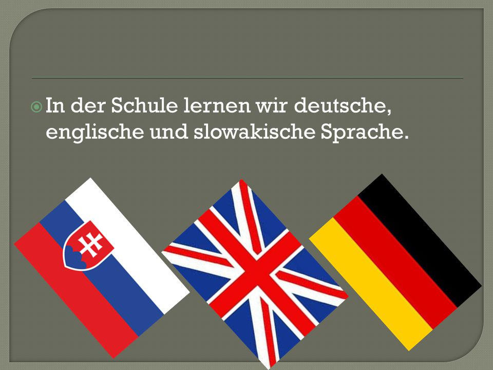  In der Schule lernen wir deutsche, englische und slowakische Sprache.