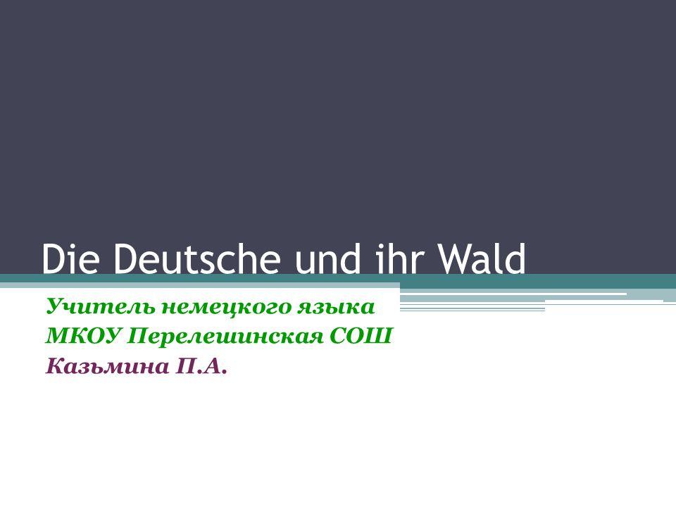 Die Deutsche und ihr Wald Учитель немецкого языка МКОУ Перелешинская СОШ Казьмина П.А.