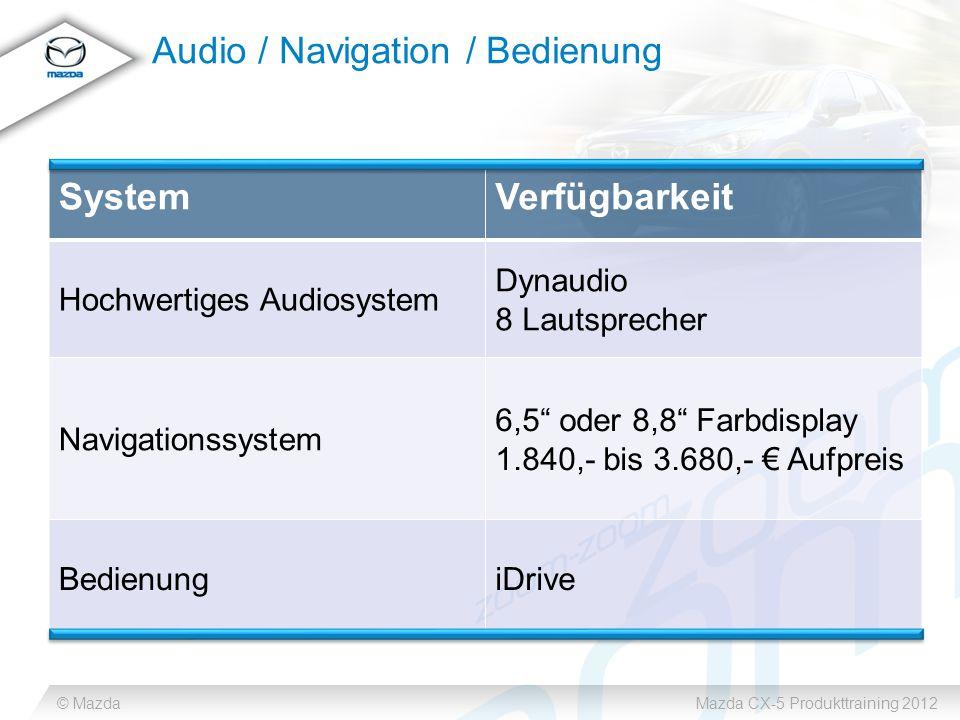 © MazdaMazda CX-5 Produkttraining 2012 Audio / Navigation / Bedienung SystemVerfügbarkeit Hochwertiges Audiosystem Dynaudio 8 Lautsprecher Navigationssystem 6,5 oder 8,8 Farbdisplay 1.840,- bis 3.680,- € Aufpreis BedienungiDrive