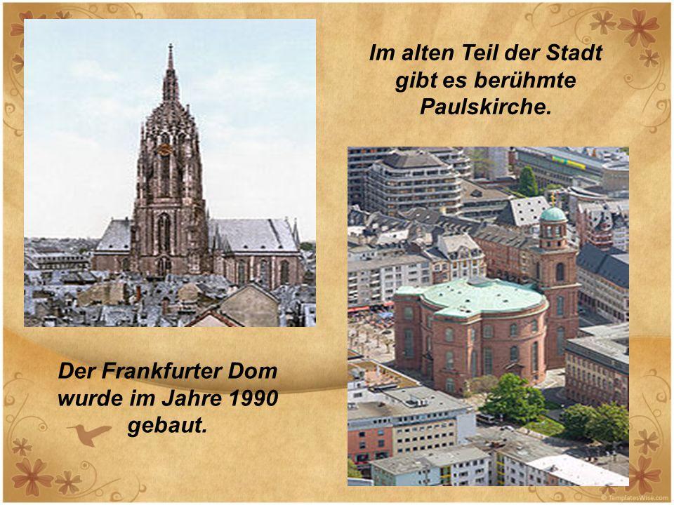 Der Frankfurter Dom wurde im Jahre 1990 gebaut. Im alten Teil der Stadt gibt es berühmte Paulskirche.