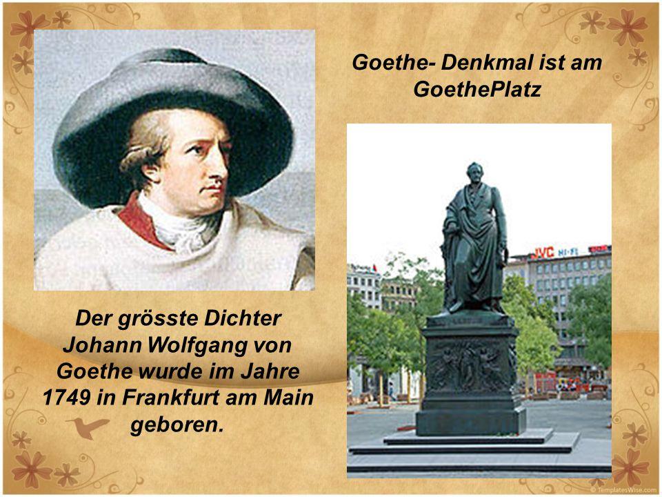 Der grösste Dichter Johann Wolfgang von Goethe wurde im Jahre 1749 in Frankfurt am Main geboren. Goethe- Denkmal ist am GoethePlatz
