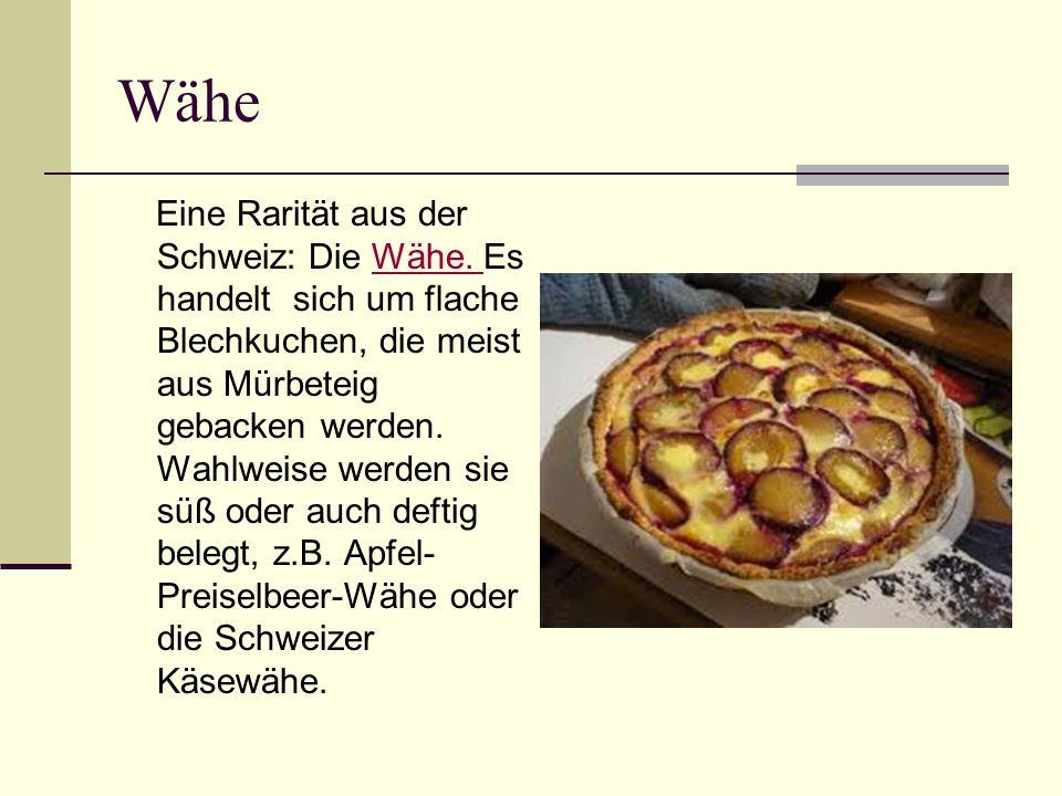Wähe Eine Rarität aus der Schweiz: Die Wähe. Es handelt sich um flache Blechkuchen, die meist aus Mürbeteig gebacken werden. Wahlweise werden sie süß