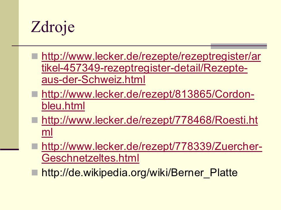 Zdroje http://www.lecker.de/rezepte/rezeptregister/ar tikel-457349-rezeptregister-detail/Rezepte- aus-der-Schweiz.html http://www.lecker.de/rezepte/rezeptregister/ar tikel-457349-rezeptregister-detail/Rezepte- aus-der-Schweiz.html http://www.lecker.de/rezept/813865/Cordon- bleu.html http://www.lecker.de/rezept/813865/Cordon- bleu.html http://www.lecker.de/rezept/778468/Roesti.ht ml http://www.lecker.de/rezept/778468/Roesti.ht ml http://www.lecker.de/rezept/778339/Zuercher- Geschnetzeltes.html http://www.lecker.de/rezept/778339/Zuercher- Geschnetzeltes.html http://de.wikipedia.org/wiki/Berner_Platte