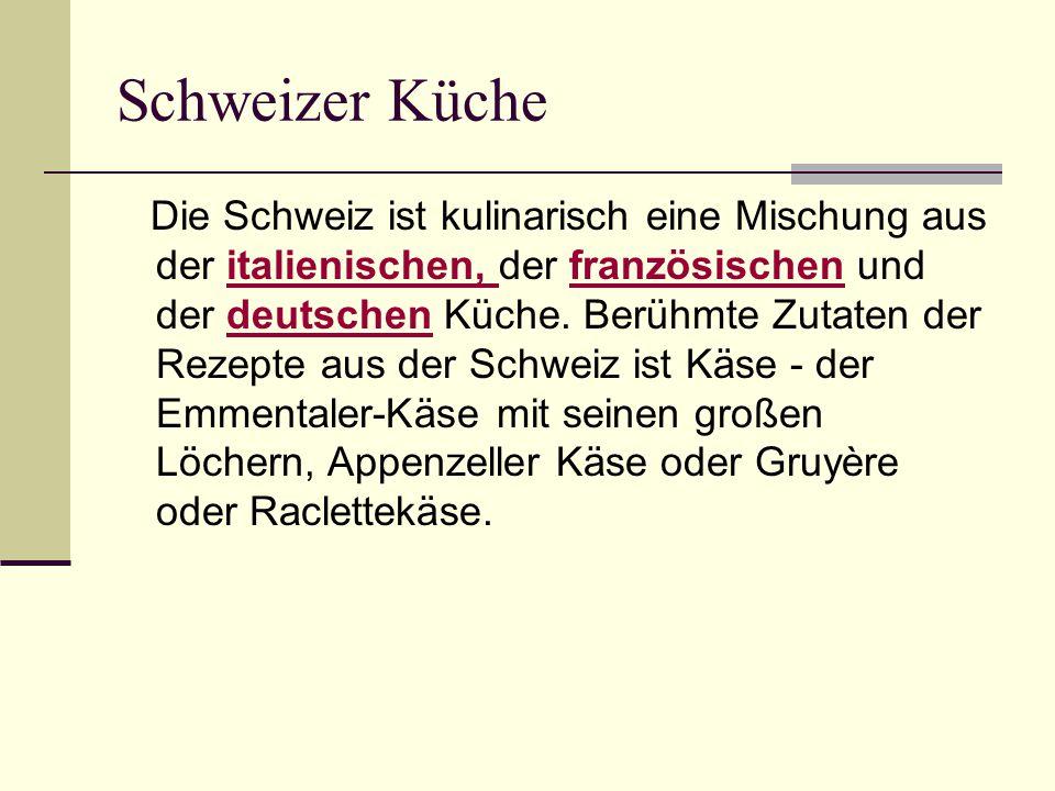Schweizer Küche Die Schweiz ist kulinarisch eine Mischung aus der italienischen, der französischen und der deutschen Küche. Berühmte Zutaten der Rezep
