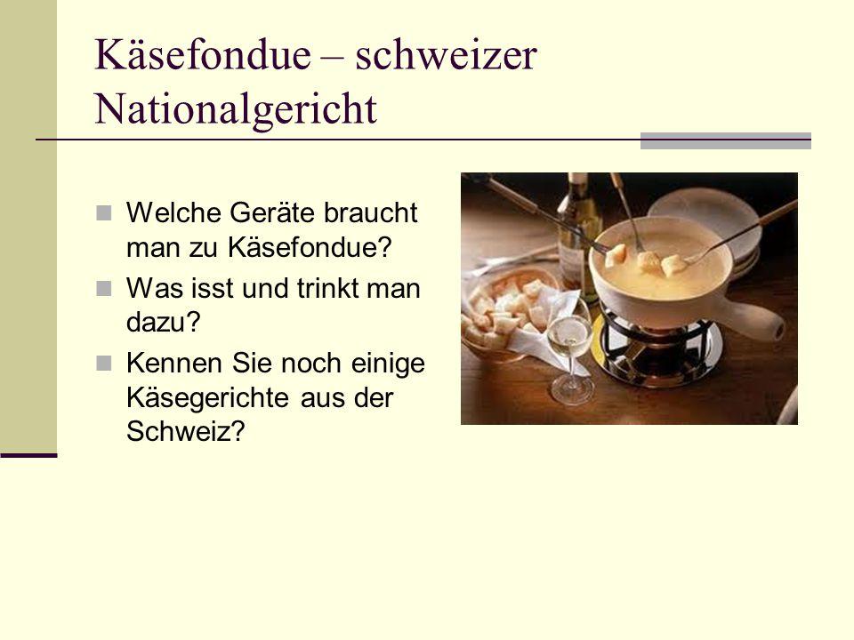 Käsefondue – schweizer Nationalgericht Welche Geräte braucht man zu Käsefondue? Was isst und trinkt man dazu? Kennen Sie noch einige Käsegerichte aus